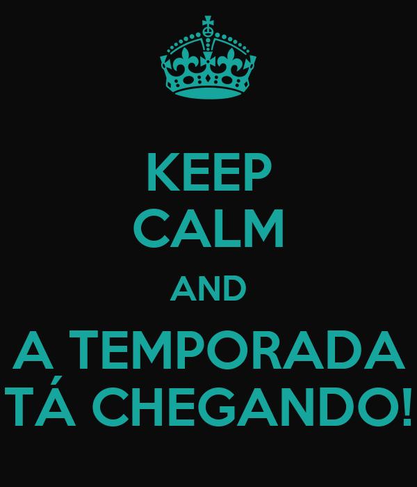KEEP CALM AND A TEMPORADA TÁ CHEGANDO!