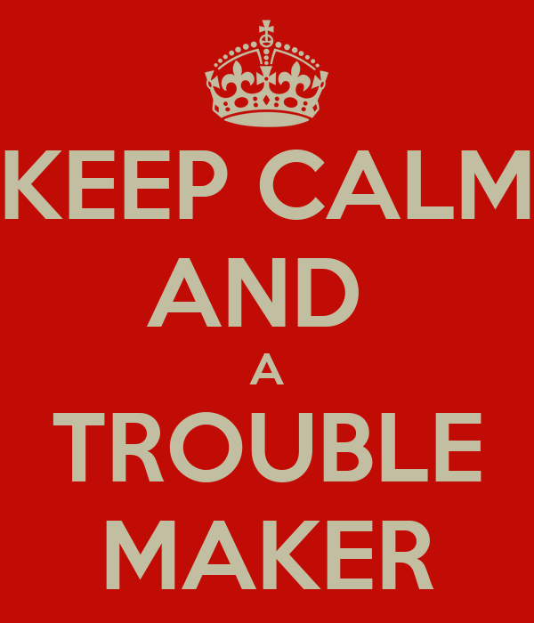 KEEP CALM AND  A TROUBLE MAKER