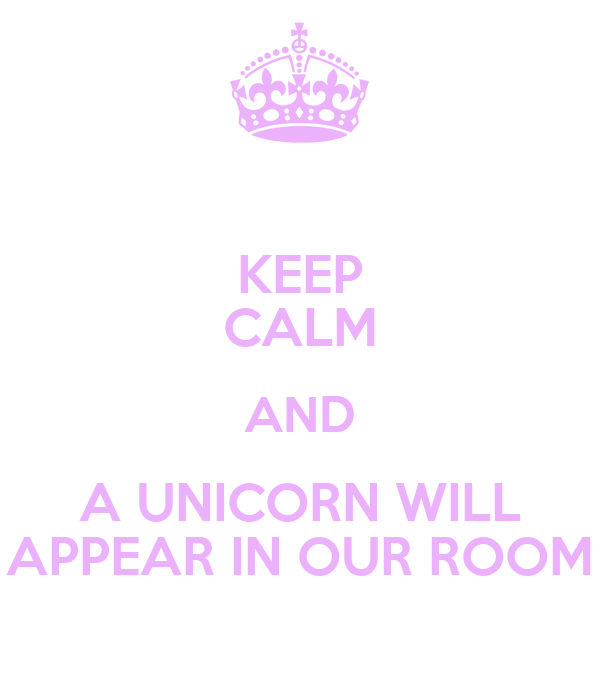 KEEP CALM AND A UNICORN WILL APPEAR IN OUR ROOM