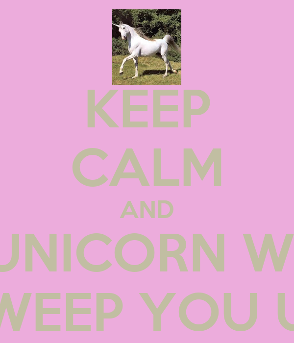 KEEP CALM AND A UNICORN WILL SWEEP YOU UP