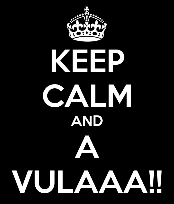 KEEP CALM AND A VULAAA!!