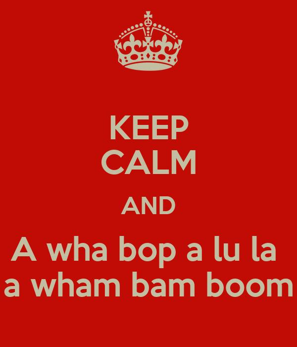 KEEP CALM AND A wha bop a lu la  a wham bam boom