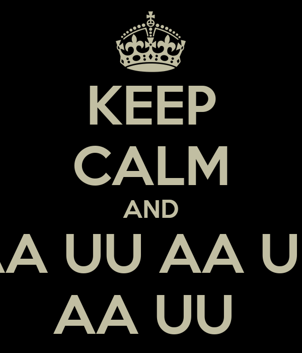KEEP CALM AND AA UU AA UU AA UU