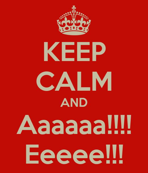KEEP CALM AND Aaaaaa!!!! Eeeee!!!