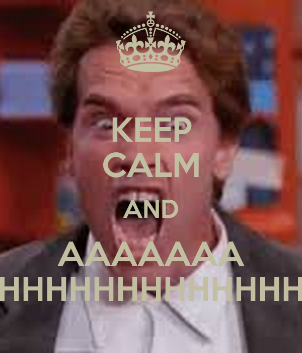 KEEP CALM AND AAAAAAA HHHHHHHHHHHHH