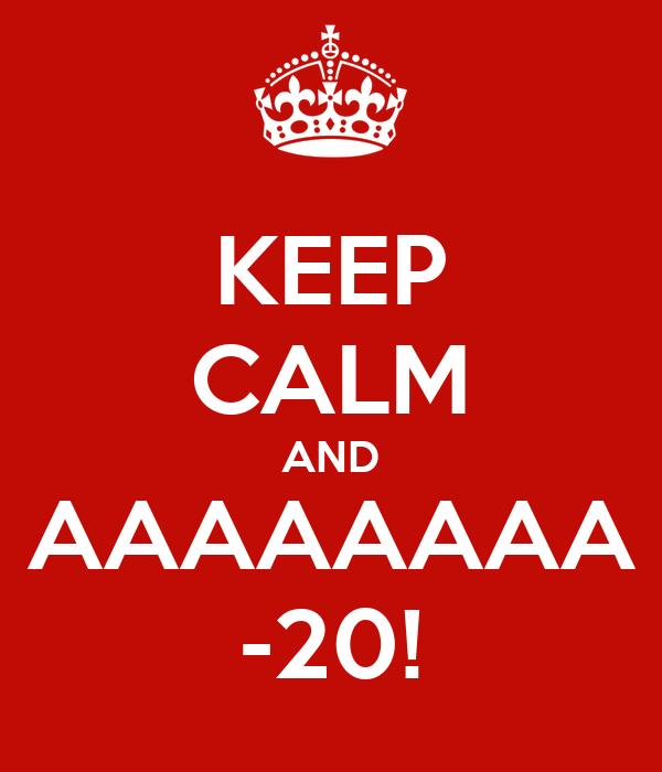 KEEP CALM AND AAAAAAAA -20!