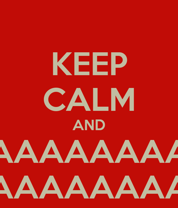 KEEP CALM AND AAAAAAAAAAAA AAAAAAAAAAAA
