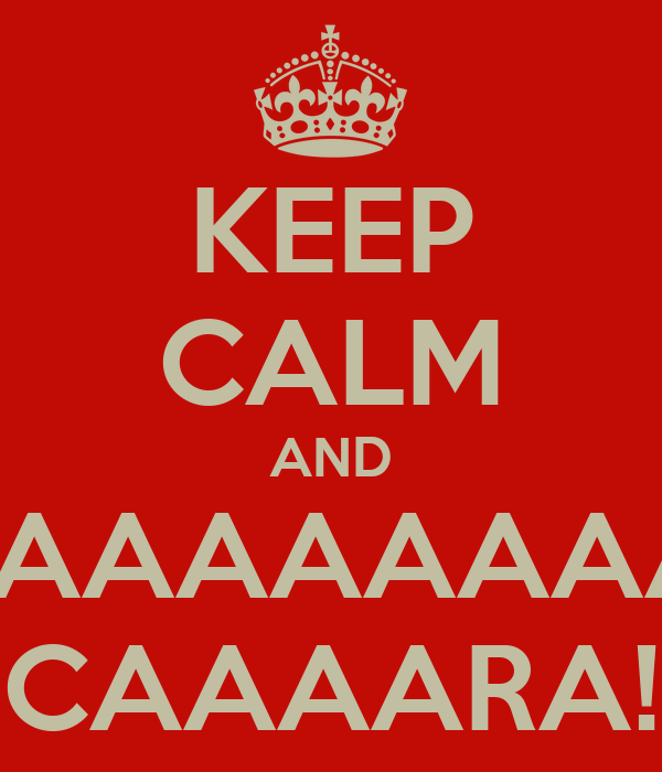 KEEP CALM AND AAAAAAAAAAAAAAAAAAAAAHHHHH CAAAARA!