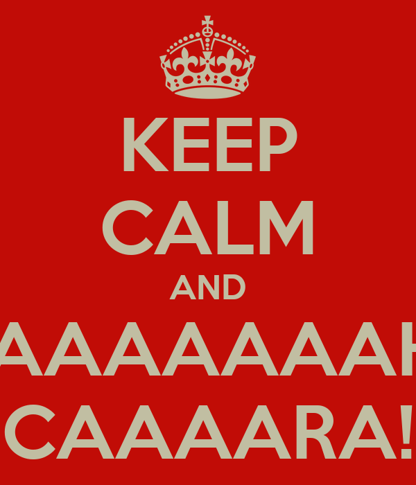 KEEP CALM AND AAAAAAAAAHHH CAAAARA!