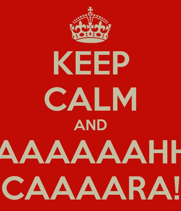 KEEP CALM AND AAAAAAAHHH CAAAARA!