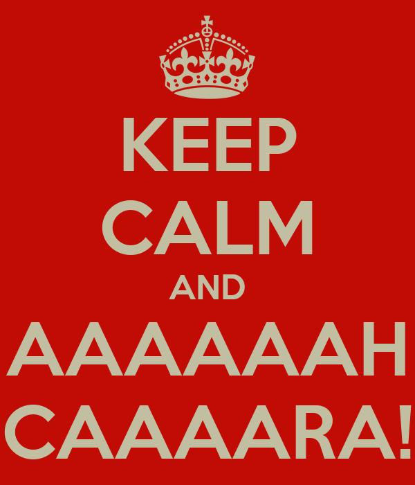 KEEP CALM AND AAAAAAH CAAAARA!