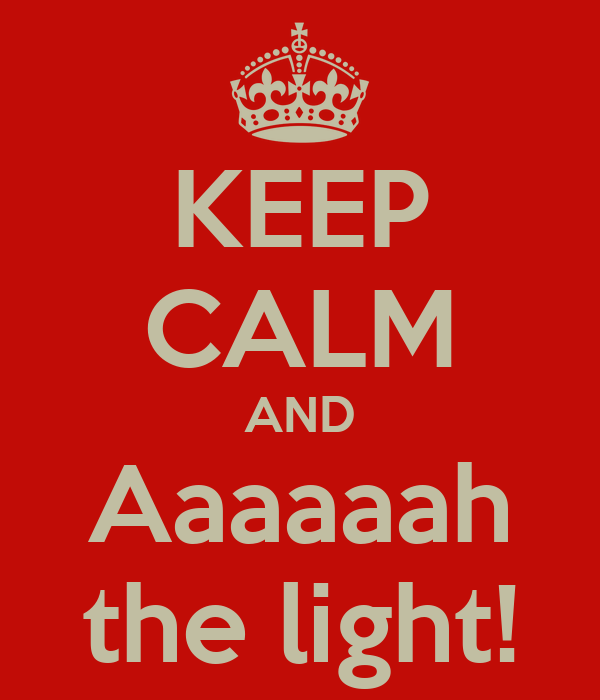 KEEP CALM AND Aaaaaah the light!