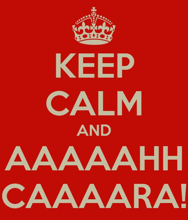 KEEP CALM AND AAAAAHH CAAAARA!