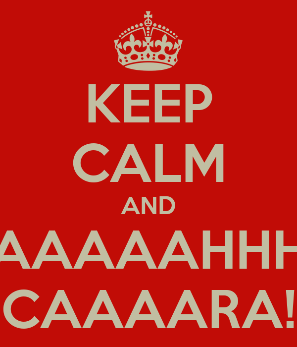 KEEP CALM AND AAAAAHHH CAAAARA!