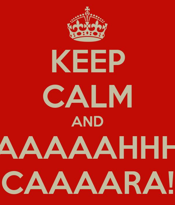 KEEP CALM AND AAAAAHHH CAAAARA!