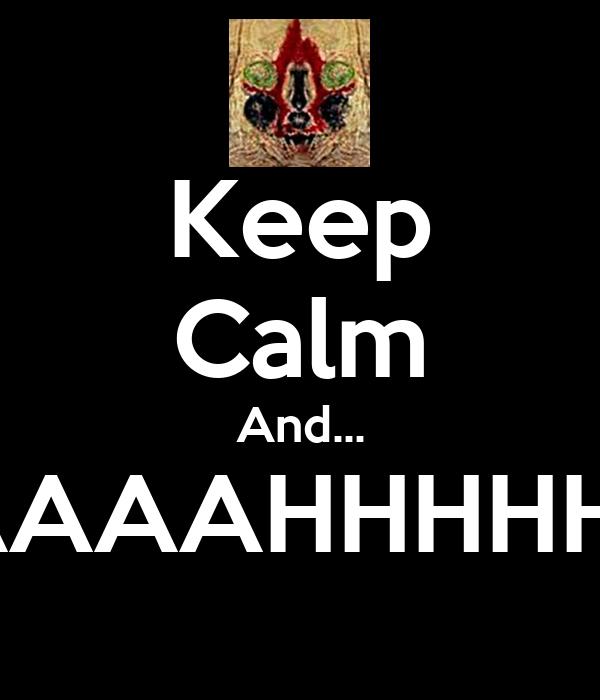 Keep Calm And... AAAAAHHHHH!!!!!
