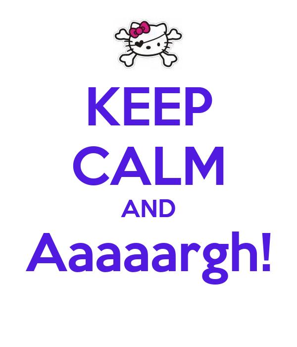 KEEP CALM AND Aaaaargh!