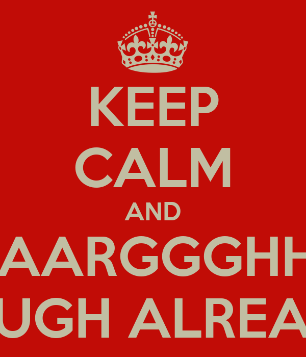KEEP CALM AND AAAARGGGHHH!!! ENOUGH ALREADY!!!