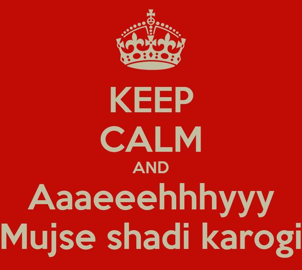 KEEP CALM AND Aaaeeehhhyyy Mujse shadi karogi