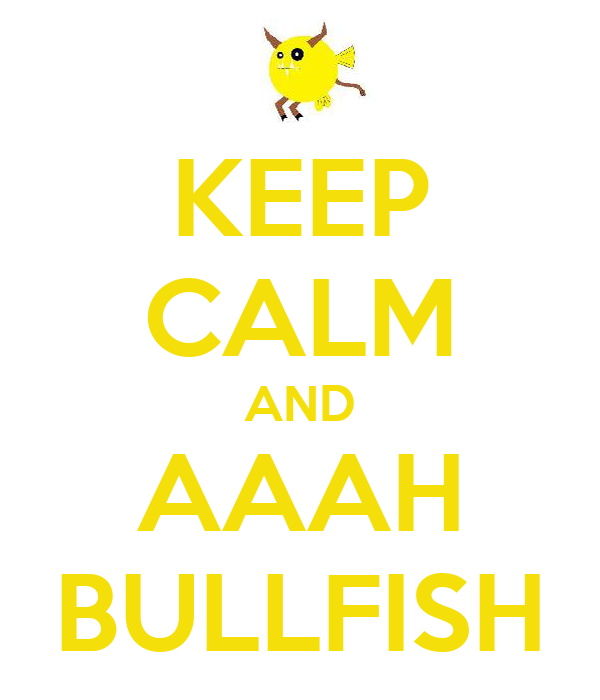 KEEP CALM AND AAAH BULLFISH