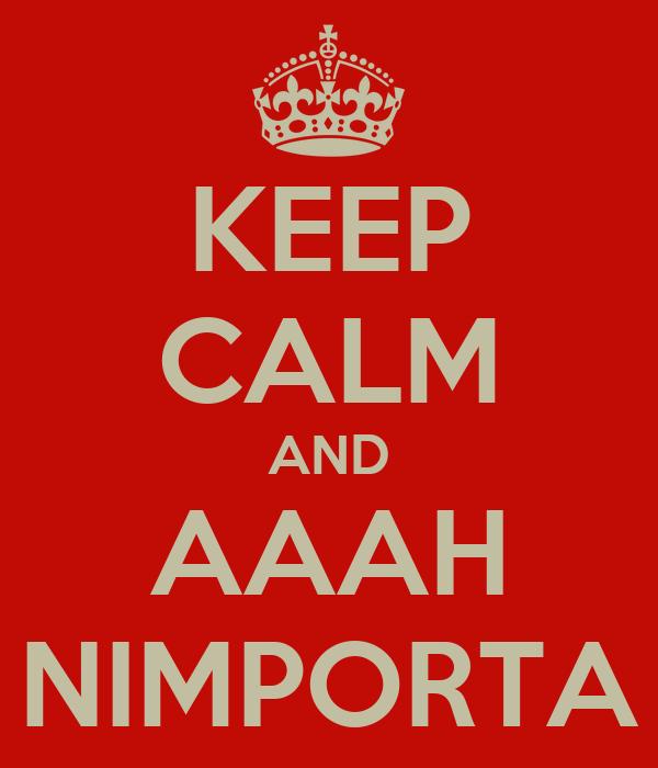 KEEP CALM AND AAAH NIMPORTA