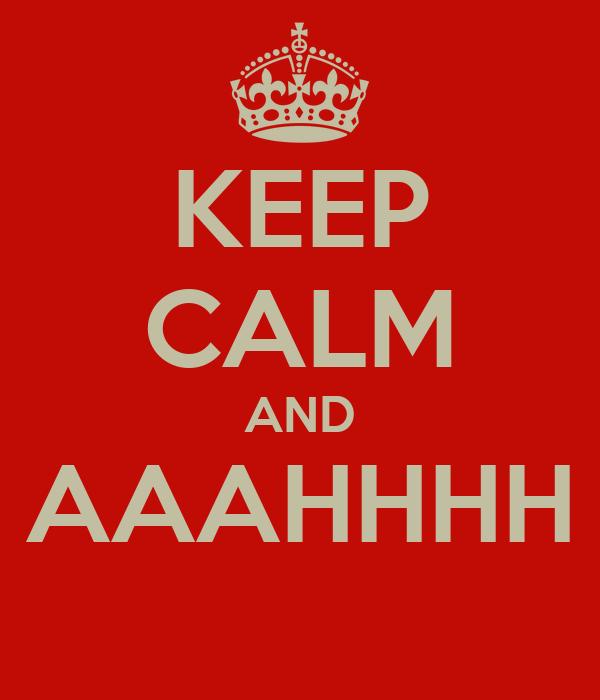 KEEP CALM AND AAAHHHH