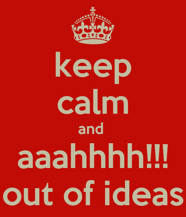 keep calm and  aaahhhh!!! out of ideas