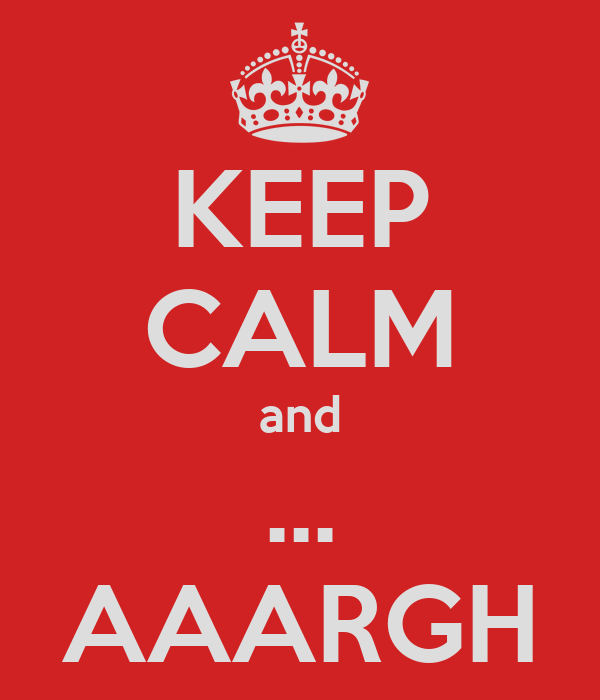 KEEP CALM and ... AAARGH