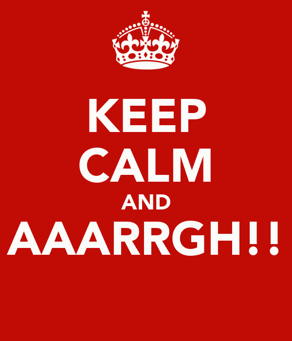 KEEP CALM AND AAARRGH!!