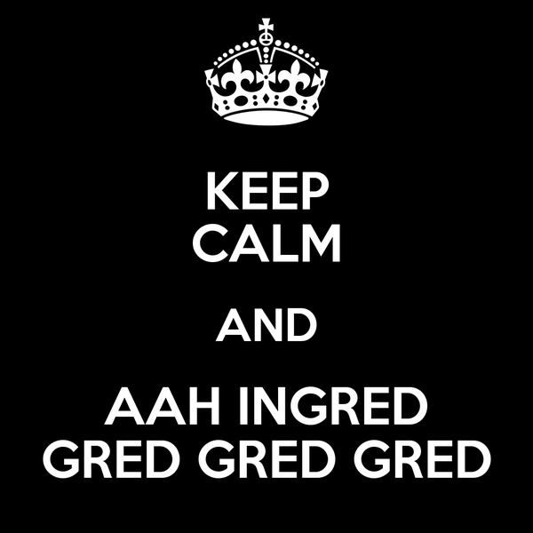 KEEP CALM AND AAH INGRED GRED GRED GRED
