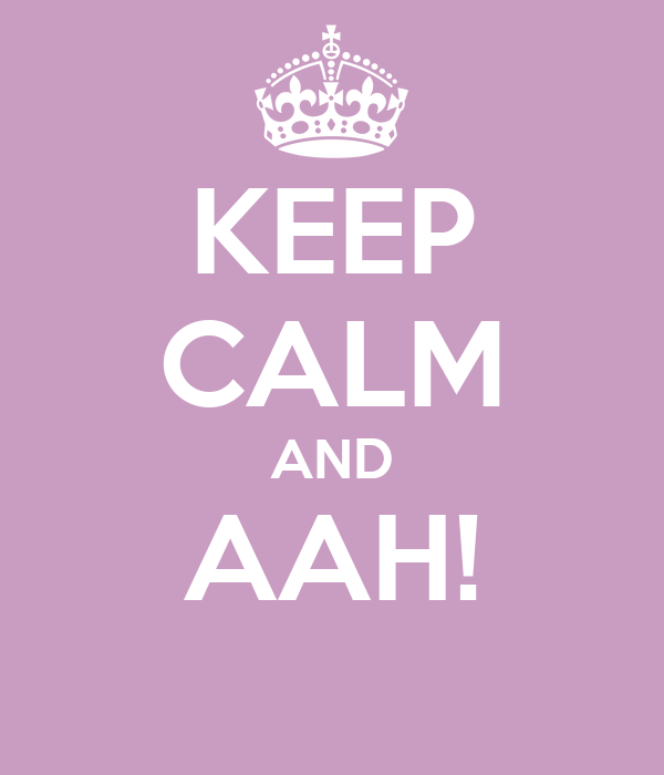 KEEP CALM AND AAH!
