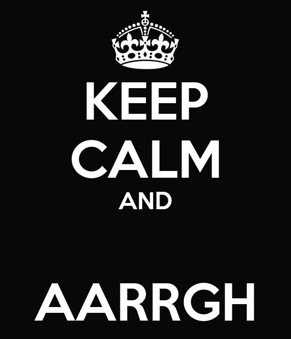 KEEP CALM AND  AARRGH