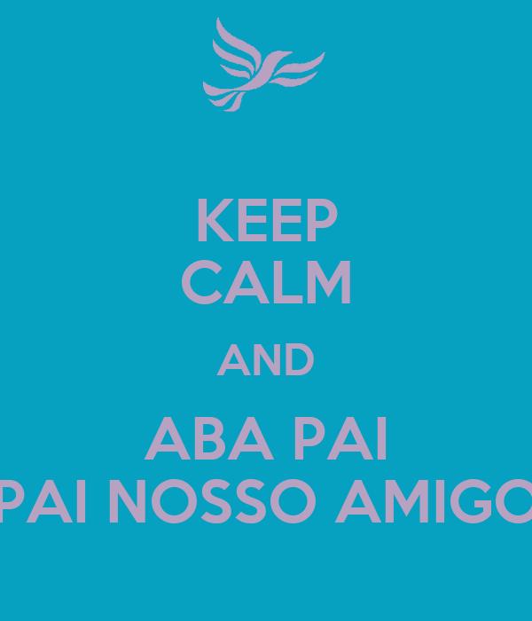 KEEP CALM AND ABA PAI PAI NOSSO AMIGO