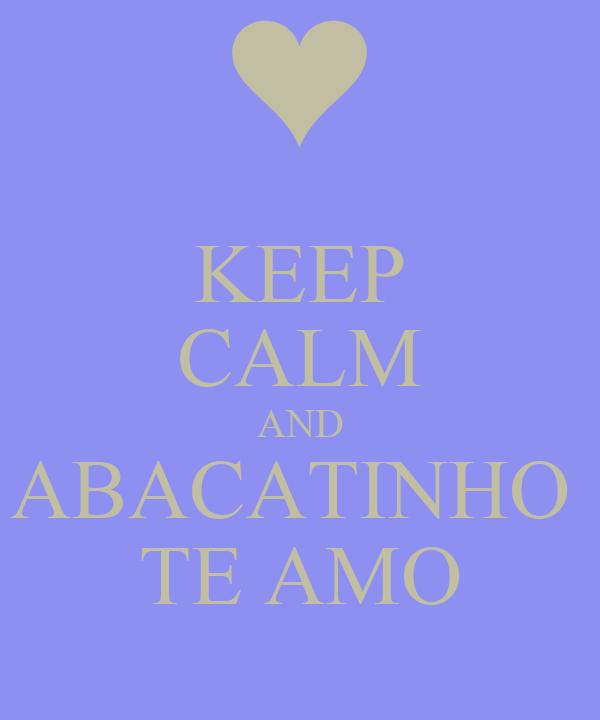 KEEP CALM AND ABACATINHO  TE AMO