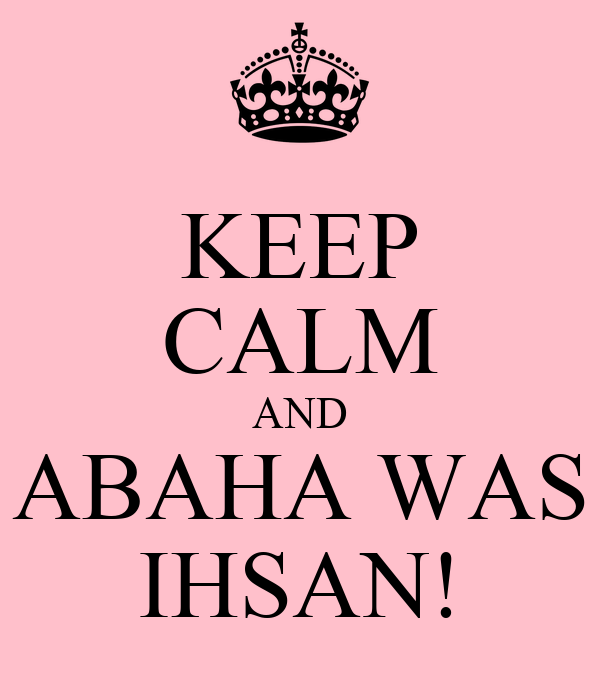 KEEP CALM AND ABAHA WAS IHSAN!