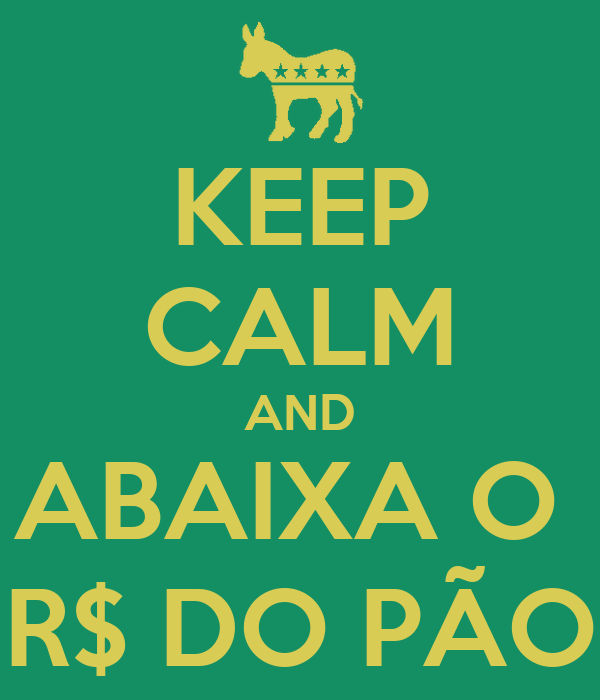KEEP CALM AND ABAIXA O  R$ DO PÃO