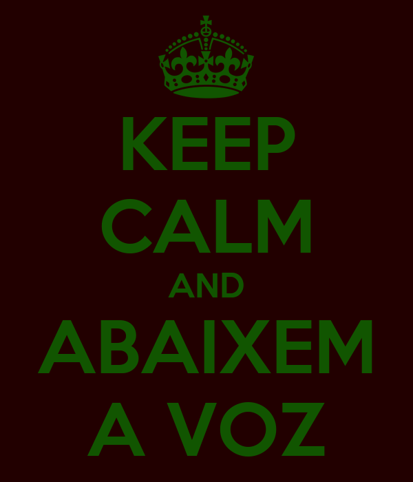 KEEP CALM AND ABAIXEM A VOZ