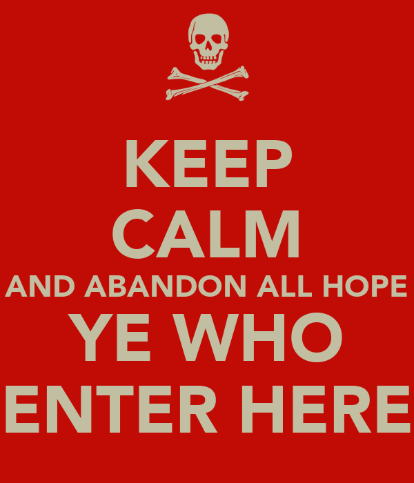 KEEP CALM AND ABANDON ALL HOPE YE WHO ENTER HERE