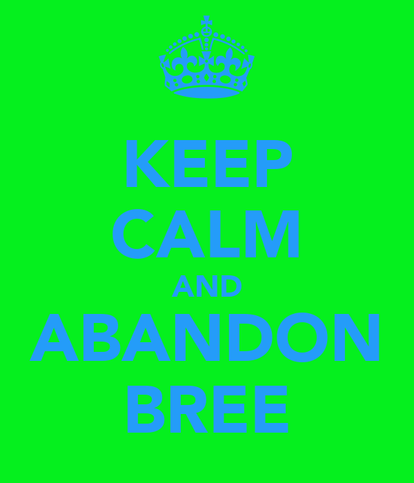 KEEP CALM AND ABANDON BREE