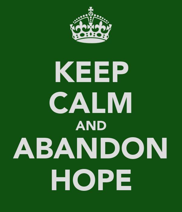 KEEP CALM AND ABANDON HOPE