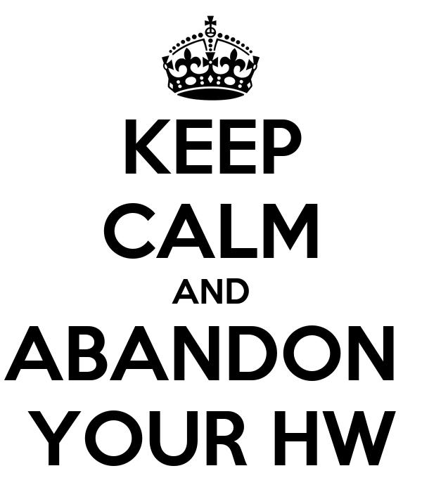 KEEP CALM AND ABANDON  YOUR HW