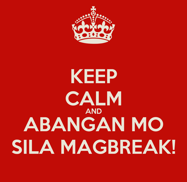 KEEP CALM AND ABANGAN MO SILA MAGBREAK!