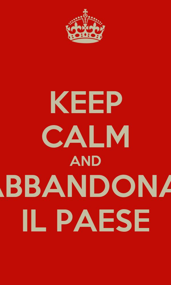 KEEP CALM AND ABBANDONA  IL PAESE