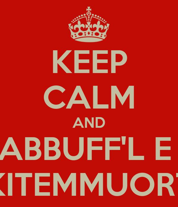 KEEP CALM AND ABBUFF'L E  KITEMMUORT