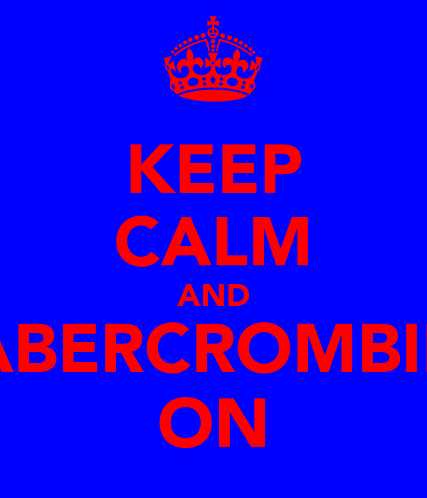 KEEP CALM AND ABERCROMBIE ON