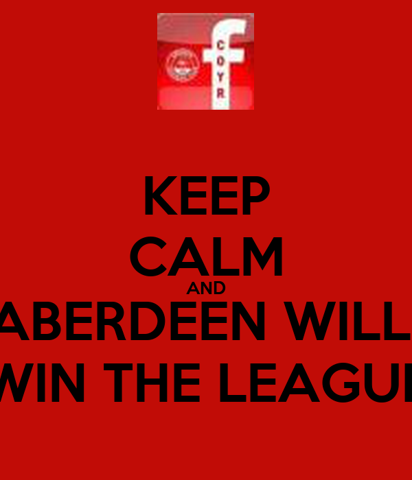 KEEP CALM AND ABERDEEN WILL  WIN THE LEAGUE