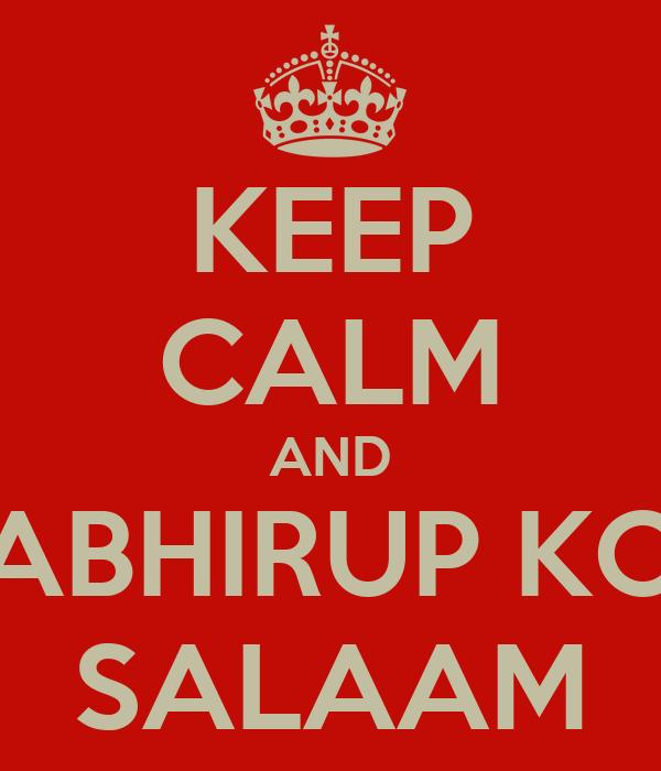 KEEP CALM AND ABHIRUP KO SALAAM