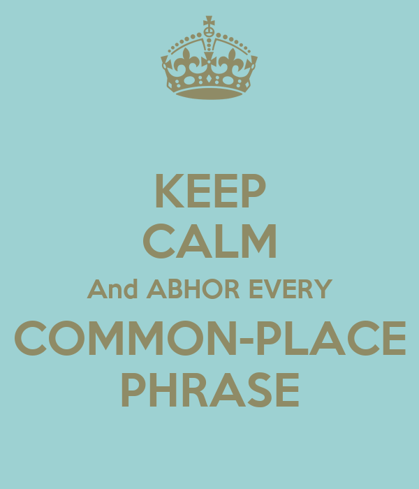 KEEP CALM And ABHOR EVERY COMMON-PLACE PHRASE