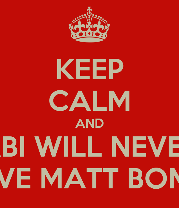 KEEP CALM AND ABI WILL NEVER HAVE MATT BOMER