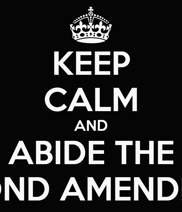 KEEP CALM AND ABIDE THE SECOND AMENDMENT